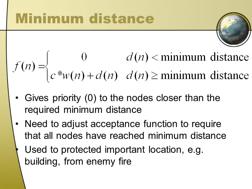 Minimum distance Gives priority (0) to the nodes closer than the required minimum distance Need to adjust acceptance function to require that all nodes have reached minimum distance Used to protected important location, e.g.
