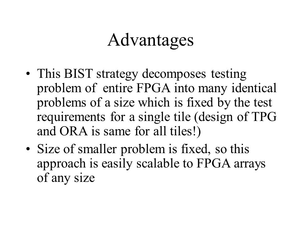 Advantages This BIST strategy decomposes testing problem of entire FPGA into many identical problems of a size which is fixed by the test requirements