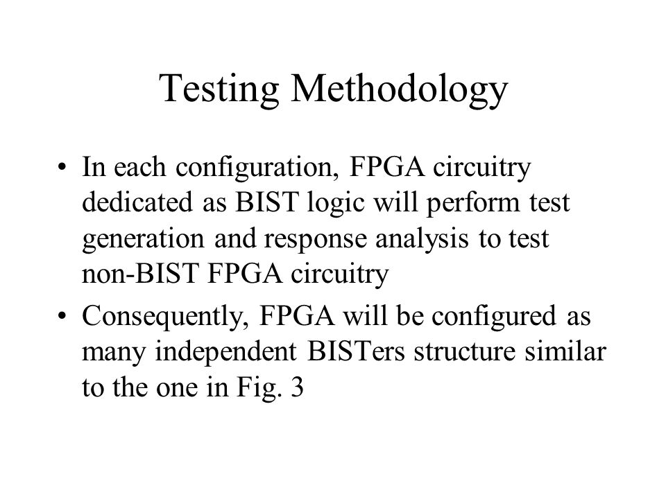 Testing Methodology In each configuration, FPGA circuitry dedicated as BIST logic will perform test generation and response analysis to test non-BIST