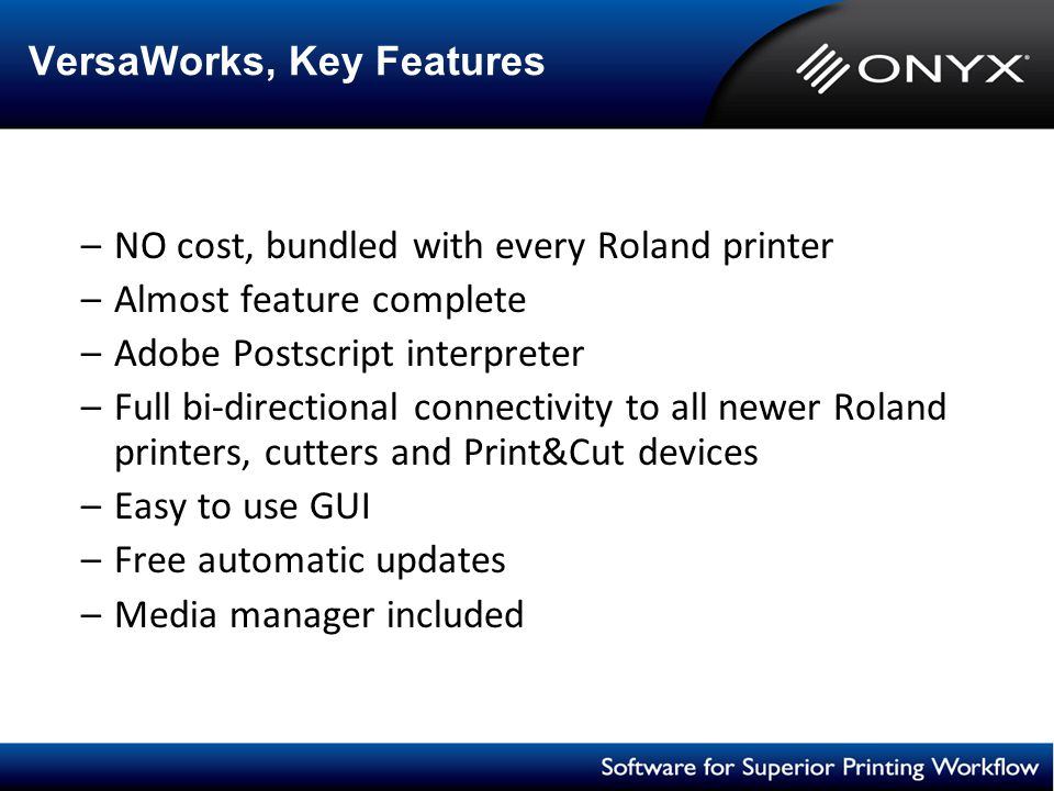 VersaWorks, Key Features –NO cost, bundled with every Roland printer –Almost feature complete –Adobe Postscript interpreter –Full bi-directional conne