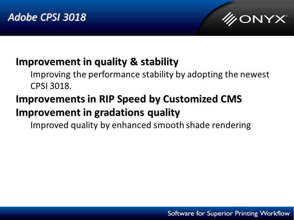Adobe CPSI 3018 Improvement in quality & stability Improving the performance stability by adopting the newest CPSI 3018. Improvements in RIP Speed by