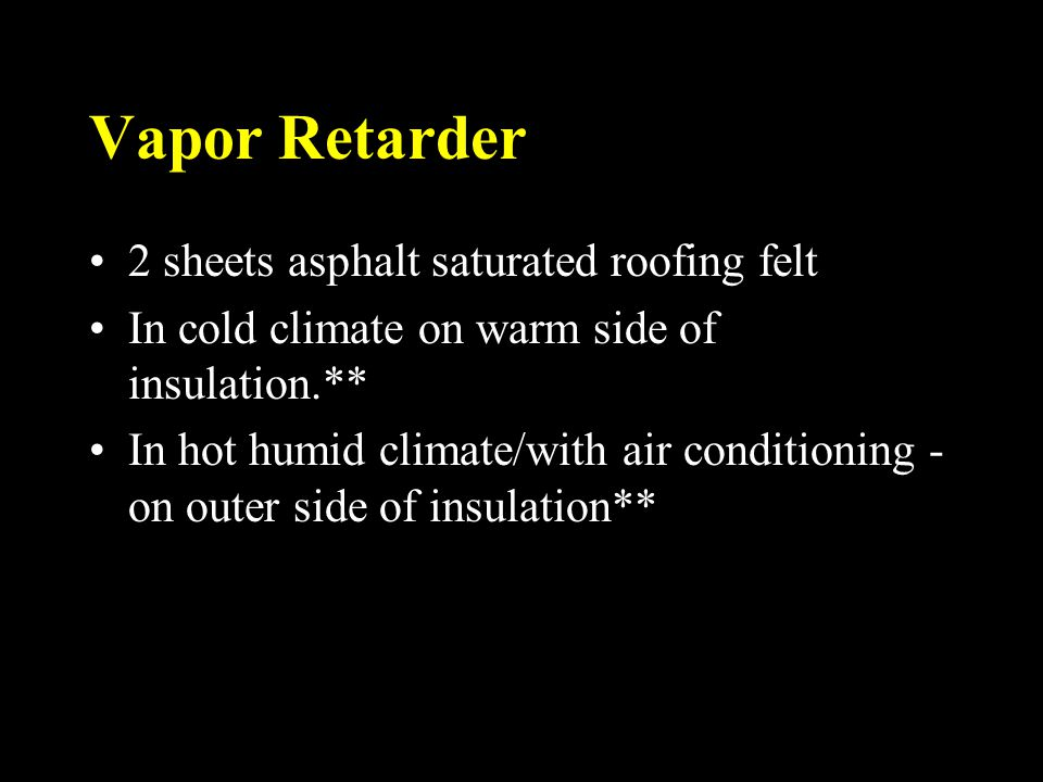 Vapor Retarder 2 sheets asphalt saturated roofing felt In cold climate on warm side of insulation.** In hot humid climate/with air conditioning - on o