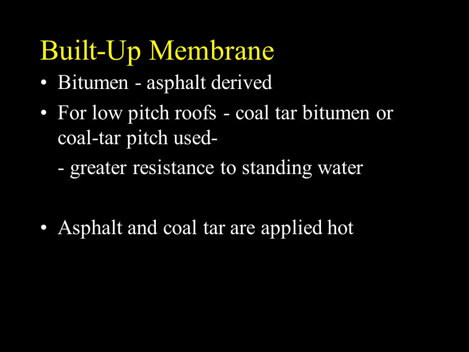 Built-Up Membrane Bitumen - asphalt derived For low pitch roofs - coal tar bitumen or coal-tar pitch used- - greater resistance to standing water Asph