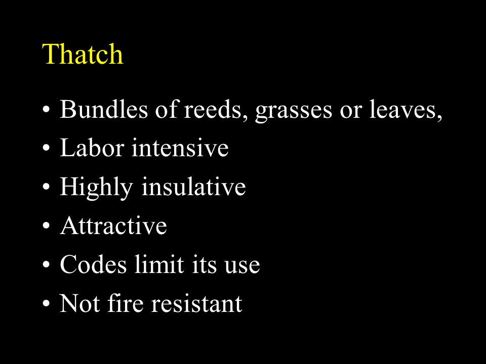 Thatch Bundles of reeds, grasses or leaves, Labor intensive Highly insulative Attractive Codes limit its use Not fire resistant
