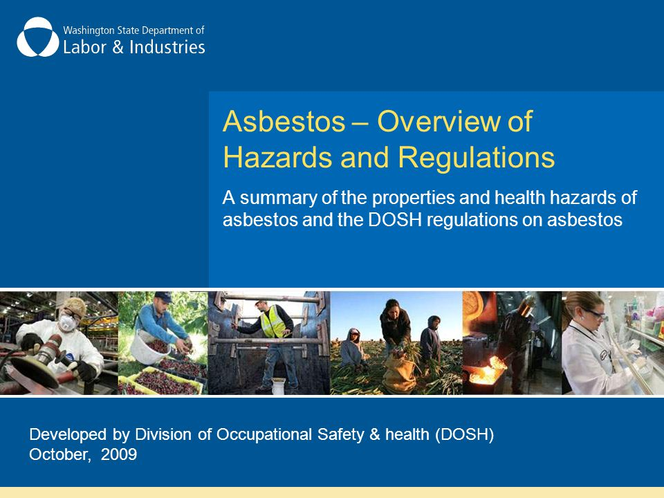Asbestos – Overview of Hazards and Regulations A summary of the properties and health hazards of asbestos and the DOSH regulations on asbestos Developed by Division of Occupational Safety & health (DOSH) October, 2009