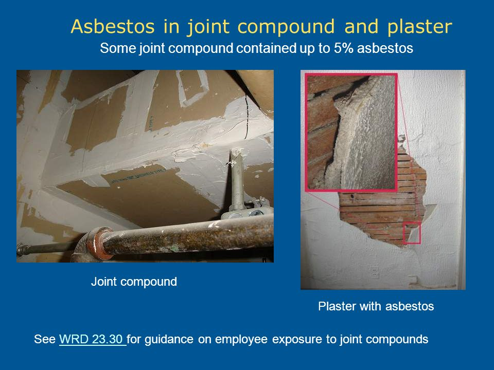 Asbestos in joint compound and plaster See WRD 23.30 for guidance on employee exposure to joint compoundsWRD 23.30 Some joint compound contained up to 5% asbestos Joint compound Plaster with asbestos
