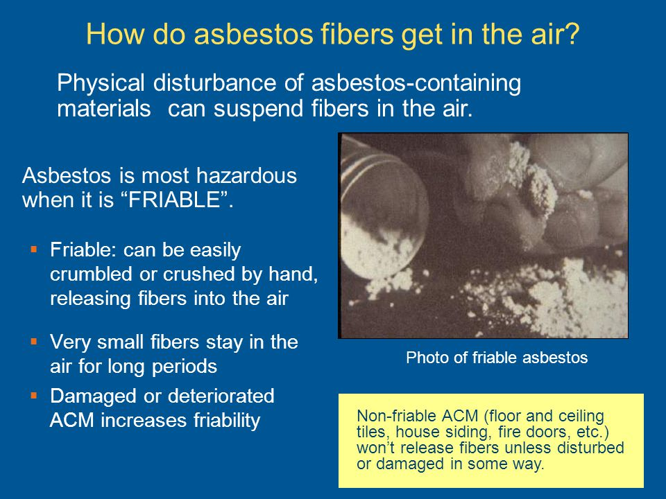 How do asbestos fibers get in the air? Friable: can be easily crumbled or crushed by hand, releasing fibers into the air Very small fibers stay in the