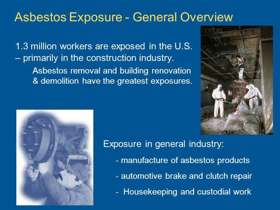 Asbestos Exposure - General Overview 1.3 million workers are exposed in the U.S. – primarily in the construction industry. Asbestos removal and buildi