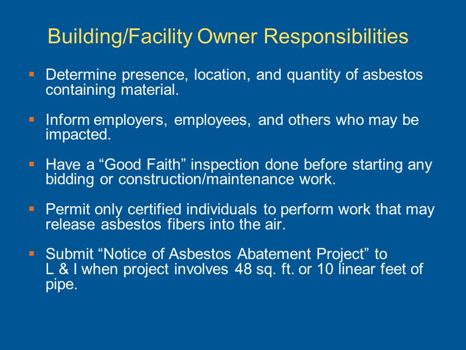 Building/Facility Owner Responsibilities Determine presence, location, and quantity of asbestos containing material. Inform employers, employees, and