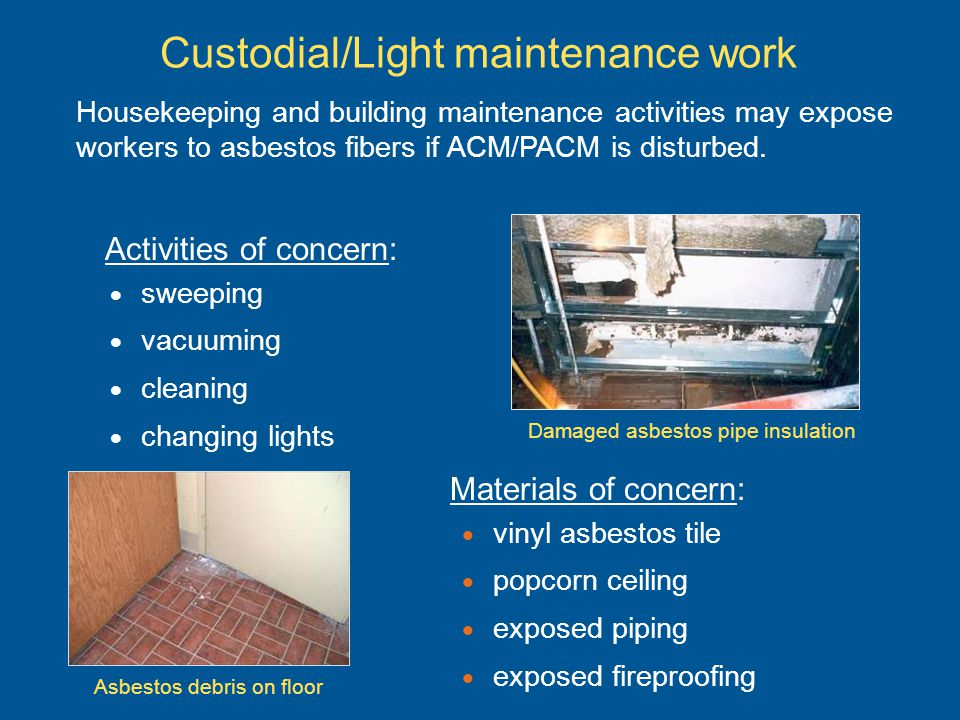Custodial/Light maintenance work Materials of concern: vinyl asbestos tile popcorn ceiling exposed piping exposed fireproofing Activities of concern: sweeping vacuuming cleaning changing lights Housekeeping and building maintenance activities may expose workers to asbestos fibers if ACM/PACM is disturbed.