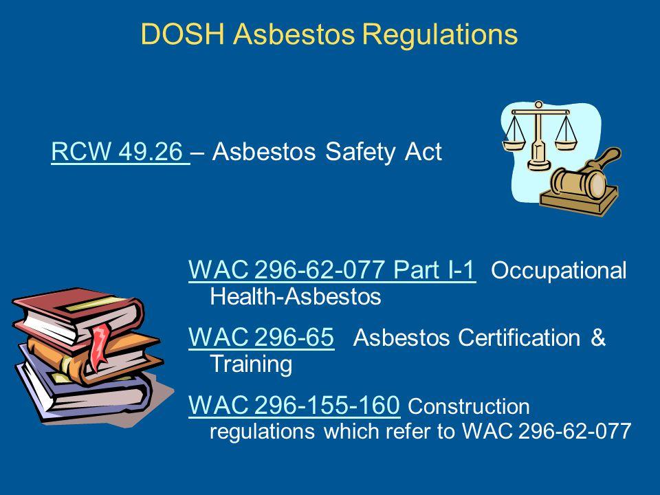 RCW 49.26 RCW 49.26 – Asbestos Safety Act WAC 296-62-077 Part I-1 WAC 296-62-077 Part I-1 Occupational Health-Asbestos WAC 296-65 WAC 296-65 Asbestos