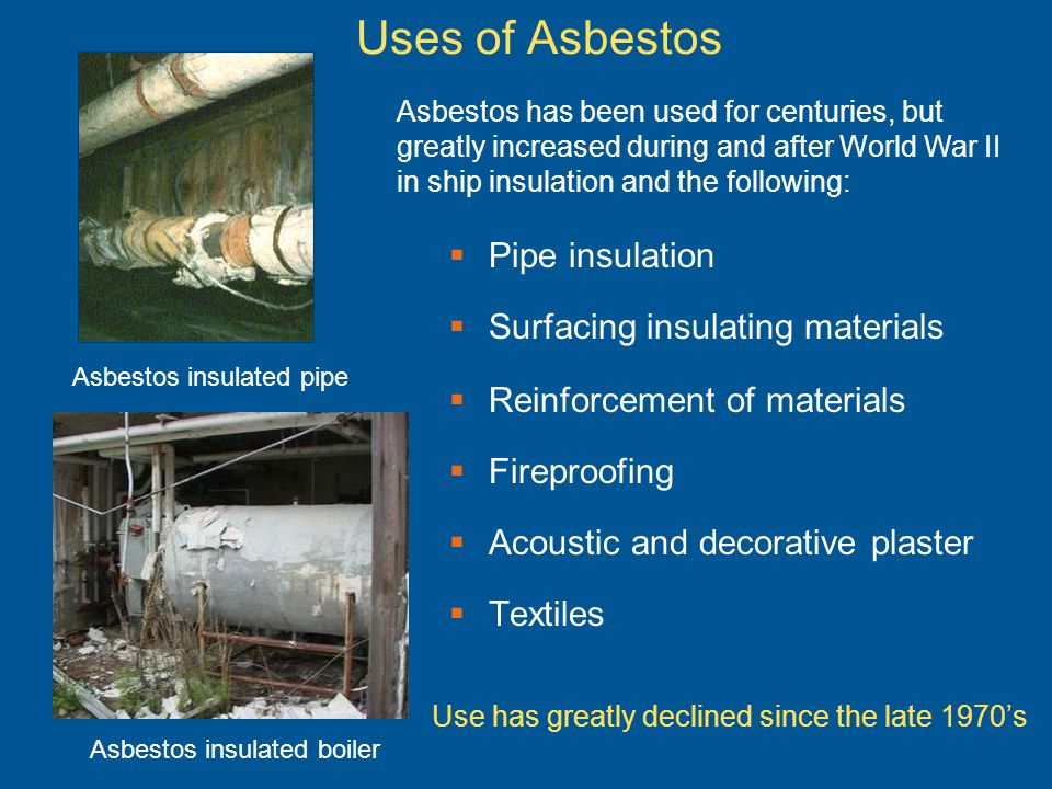 Uses of Asbestos Pipe insulation Surfacing insulating materials Reinforcement of materials Fireproofing Acoustic and decorative plaster Textiles Asbes