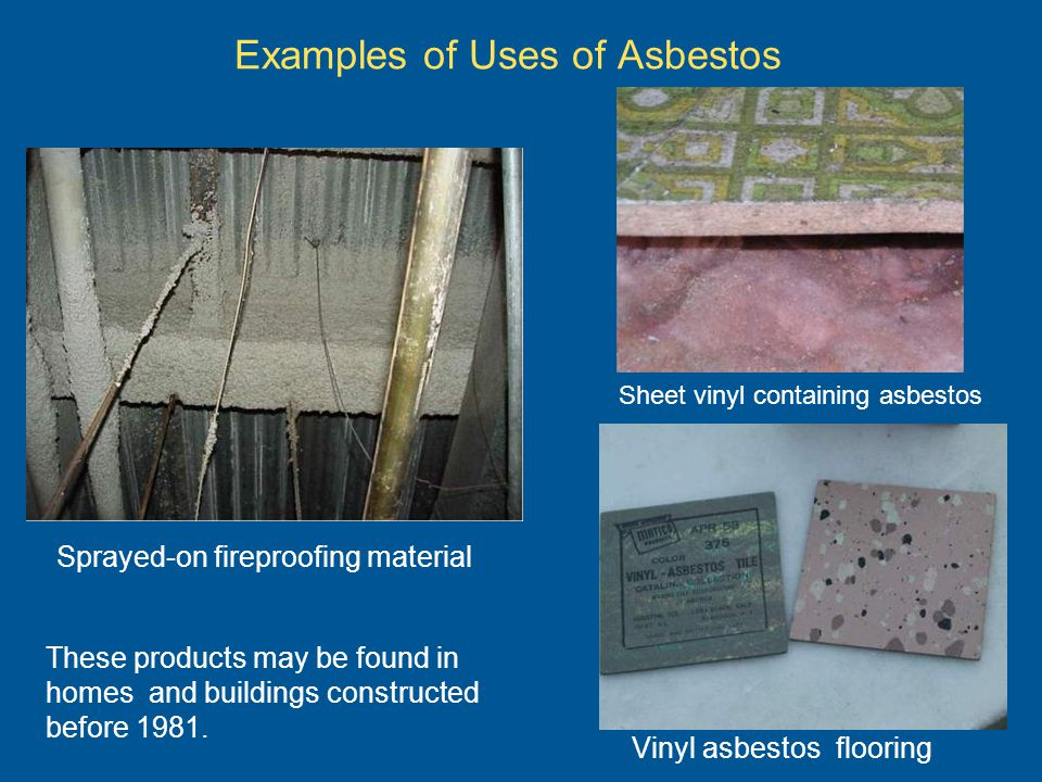 Examples of Uses of Asbestos Vinyl asbestos flooring Sprayed-on fireproofing material Sheet vinyl containing asbestos These products may be found in h