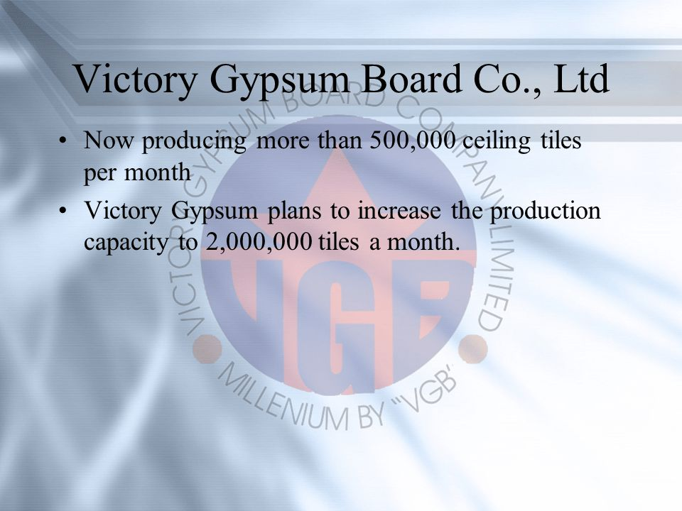 Victory Gypsum Board Co., Ltd Now producing more than 500,000 ceiling tiles per month Victory Gypsum plans to increase the production capacity to 2,000,000 tiles a month.