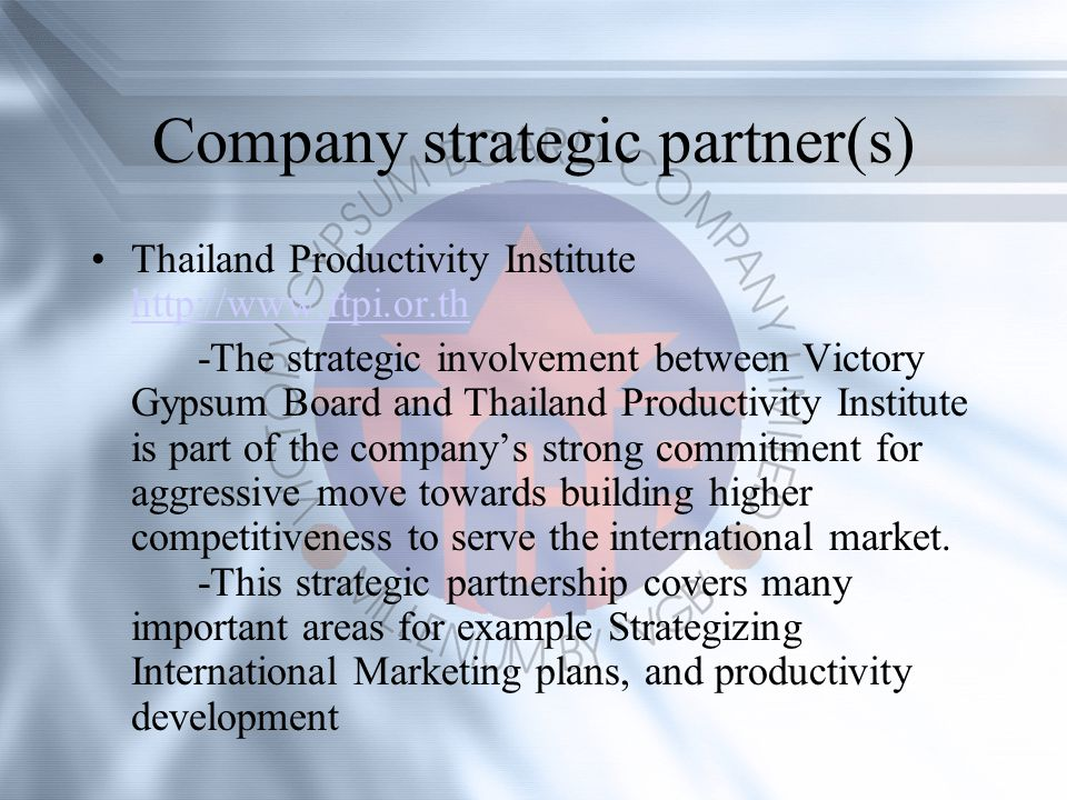 Company strategic partner(s) Thailand Productivity Institute http://www.ftpi.or.th http://www.ftpi.or.th -The strategic involvement between Victory Gypsum Board and Thailand Productivity Institute is part of the companys strong commitment for aggressive move towards building higher competitiveness to serve the international market.