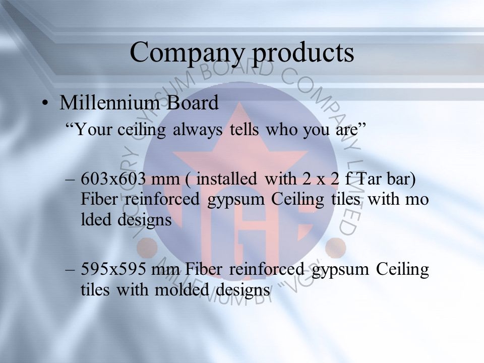 Company products Millennium Board Your ceiling always tells who you are –603x603 mm ( installed with 2 x 2 f Tar bar) Fiber reinforced gypsum Ceiling tiles with mo lded designs –595x595 mm Fiber reinforced gypsum Ceiling tiles with molded designs