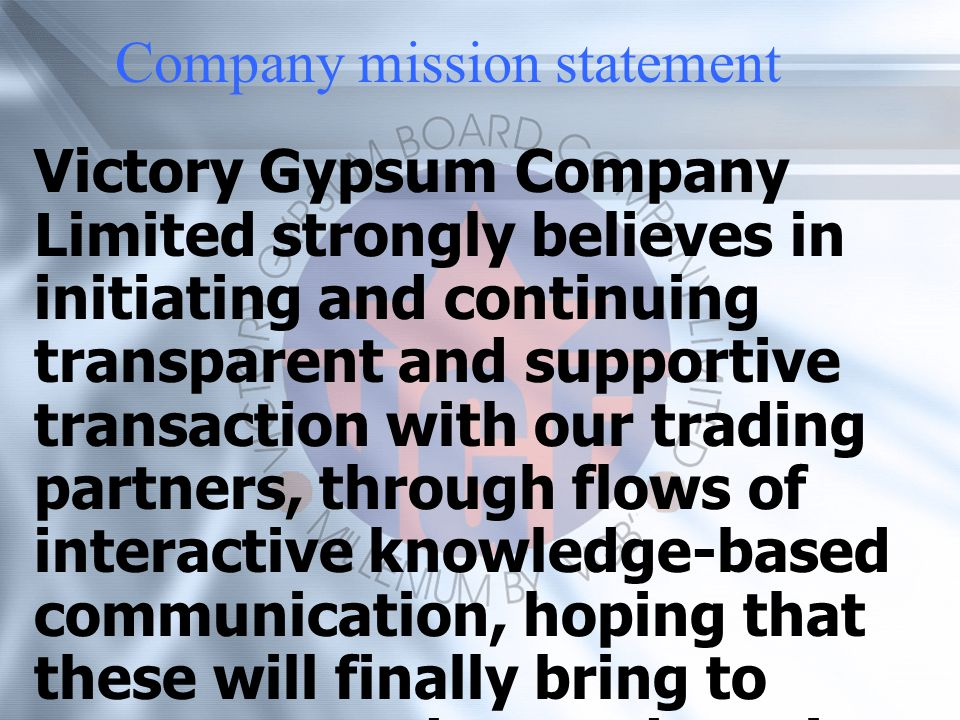 Victory Gypsum Company Limited strongly believes in initiating and continuing transparent and supportive transaction with our trading partners, through flows of interactive knowledge-based communication, hoping that these will finally bring to constant product and service development to better serve the end-users, and of course the greater benefits of our trading partners.