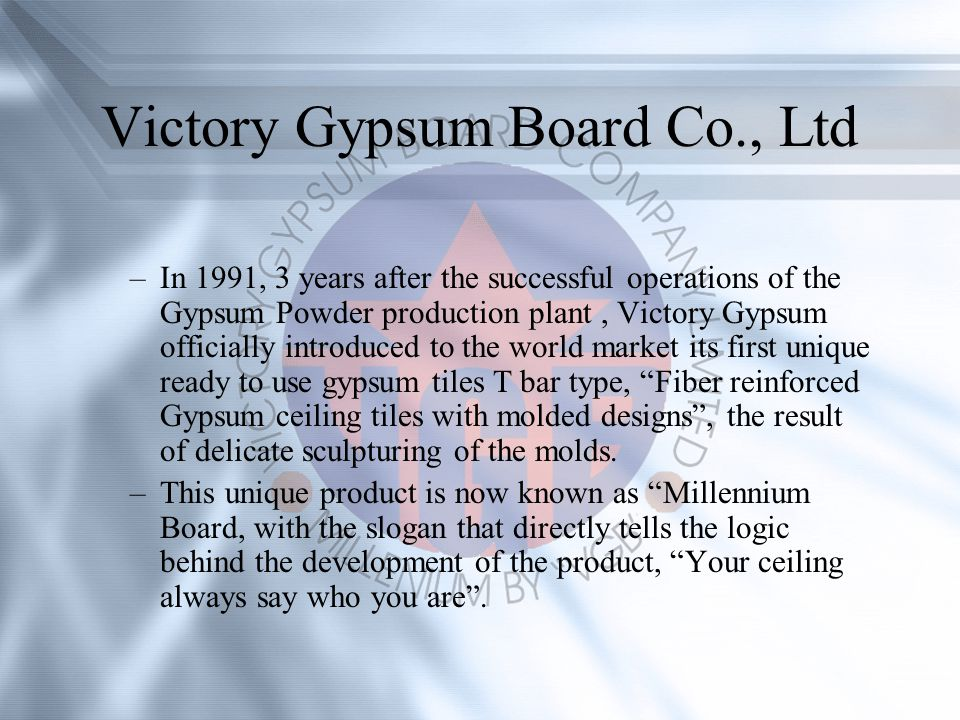 Victory Gypsum Board Co., Ltd –In 1991, 3 years after the successful operations of the Gypsum Powder production plant, Victory Gypsum officially introduced to the world market its first unique ready to use gypsum tiles T bar type, Fiber reinforced Gypsum ceiling tiles with molded designs, the result of delicate sculpturing of the molds.