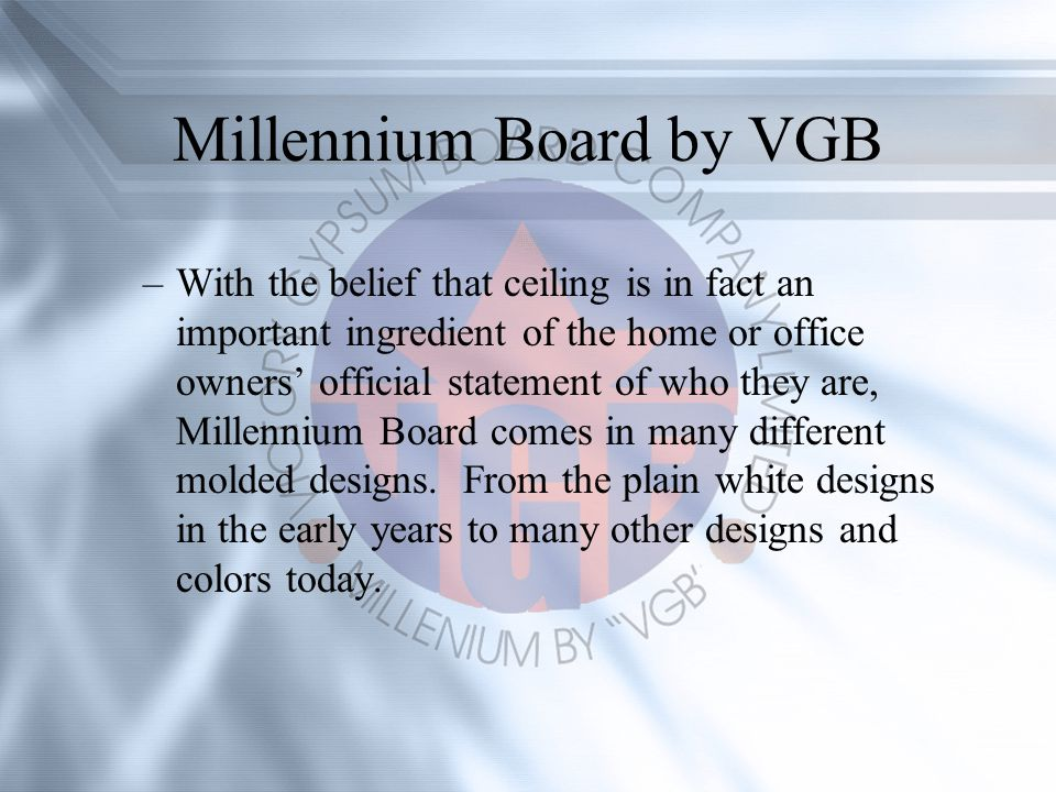 Millennium Board by VGB –With the belief that ceiling is in fact an important ingredient of the home or office owners official statement of who they are, Millennium Board comes in many different molded designs.