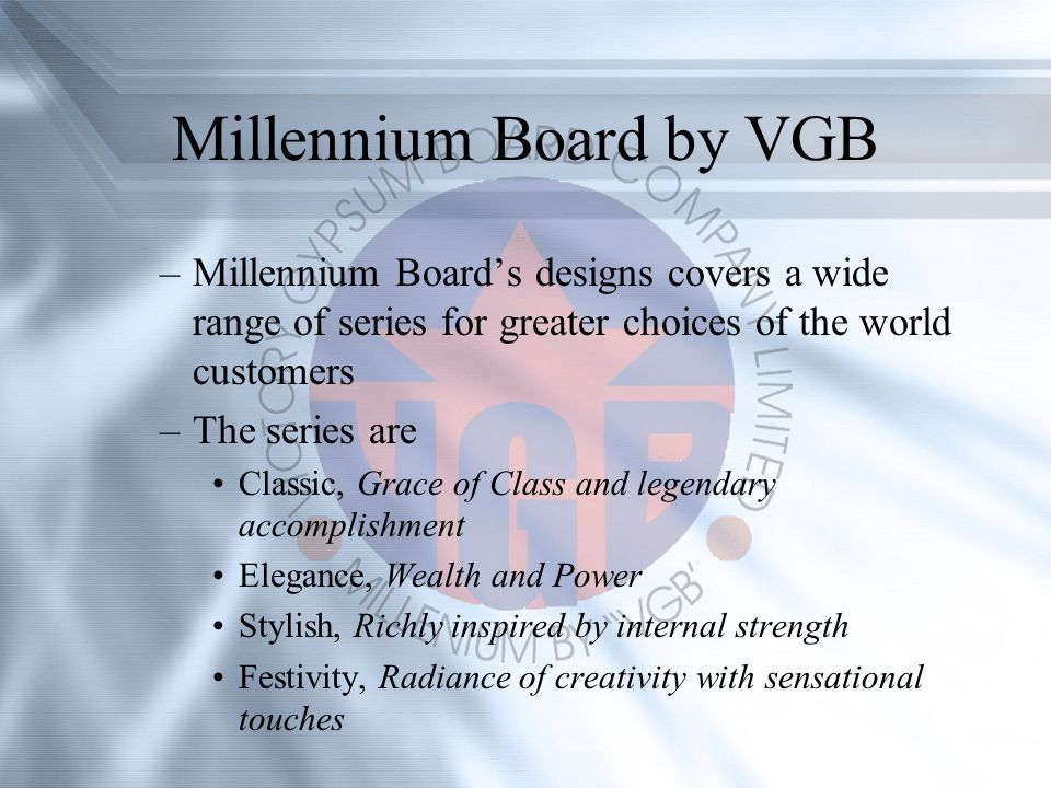 Millennium Board by VGB –Millennium Boards designs covers a wide range of series for greater choices of the world customers –The series are Classic, Grace of Class and legendary accomplishment Elegance, Wealth and Power Stylish, Richly inspired by internal strength Festivity, Radiance of creativity with sensational touches