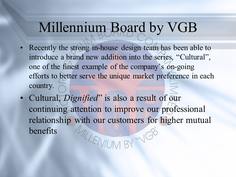 Millennium Board by VGB Recently the strong in-house design team has been able to introduce a brand new addition into the series, Cultural, one of the finest example of the companys on-going efforts to better serve the unique market preference in each country.