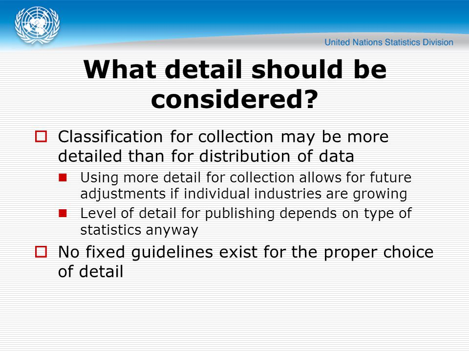 Classification for collection may be more detailed than for distribution of data Using more detail for collection allows for future adjustments if individual industries are growing Level of detail for publishing depends on type of statistics anyway No fixed guidelines exist for the proper choice of detail What detail should be considered?