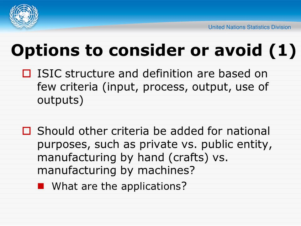 Options to consider or avoid (1) ISIC structure and definition are based on few criteria (input, process, output, use of outputs) Should other criteria be added for national purposes, such as private vs.