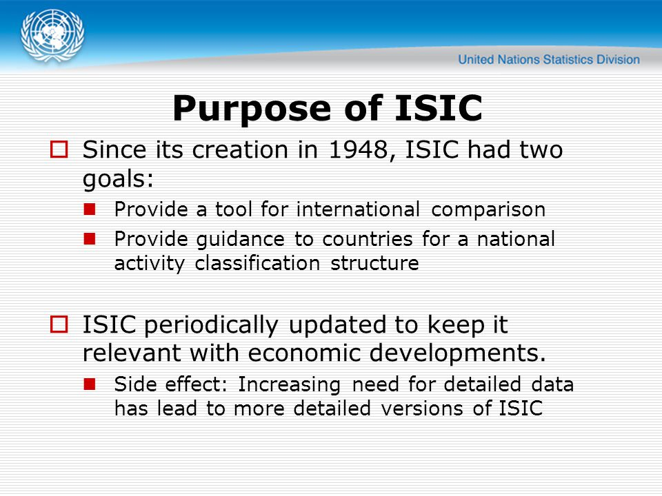 Purpose of ISIC Since its creation in 1948, ISIC had two goals: Provide a tool for international comparison Provide guidance to countries for a national activity classification structure ISIC periodically updated to keep it relevant with economic developments.