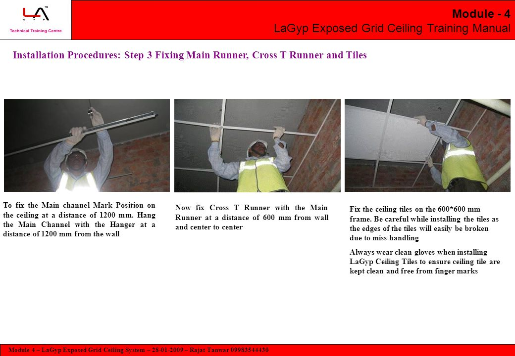 Module 4 – LaGyp Exposed Grid Ceiling System – 28-01-2009 – Rajat Tanwar 09983544430 Module - 4 LaGyp Exposed Grid Ceiling Training Manual Installation Procedures: Step 3 Fixing Main Runner, Cross T Runner and Tiles To fix the Main channel Mark Position on the ceiling at a distance of 1200 mm.