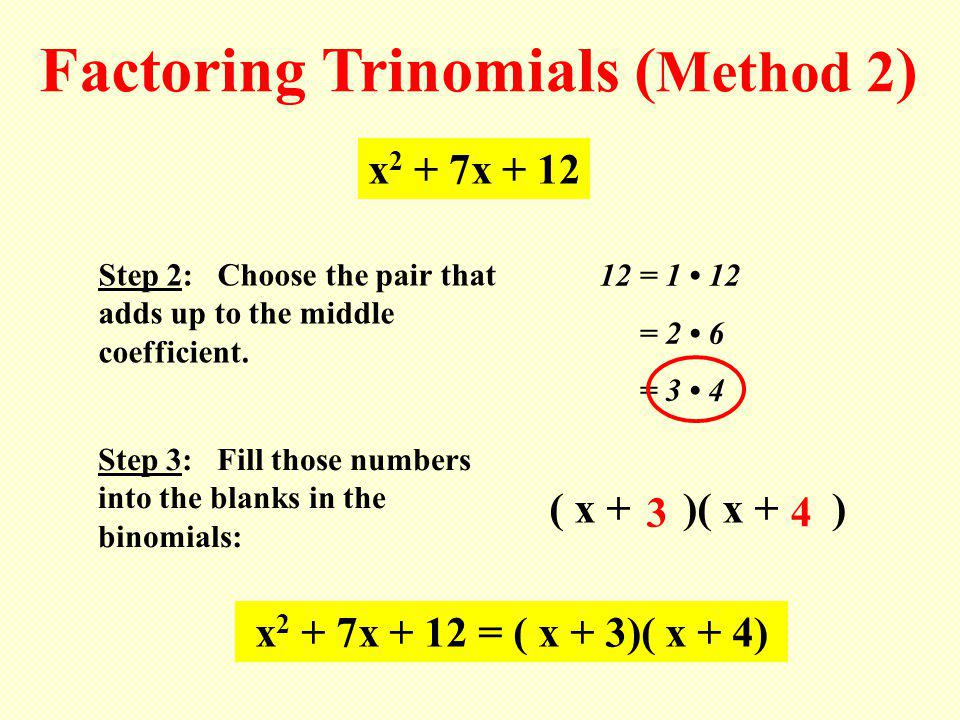 Factoring Trinomials ( Method 2 ) Step 2: Choose the pair that adds up to the middle coefficient. x 2 + 7x + 12 12 = 1 12 = 2 6 = 3 4 Step 3: Fill tho