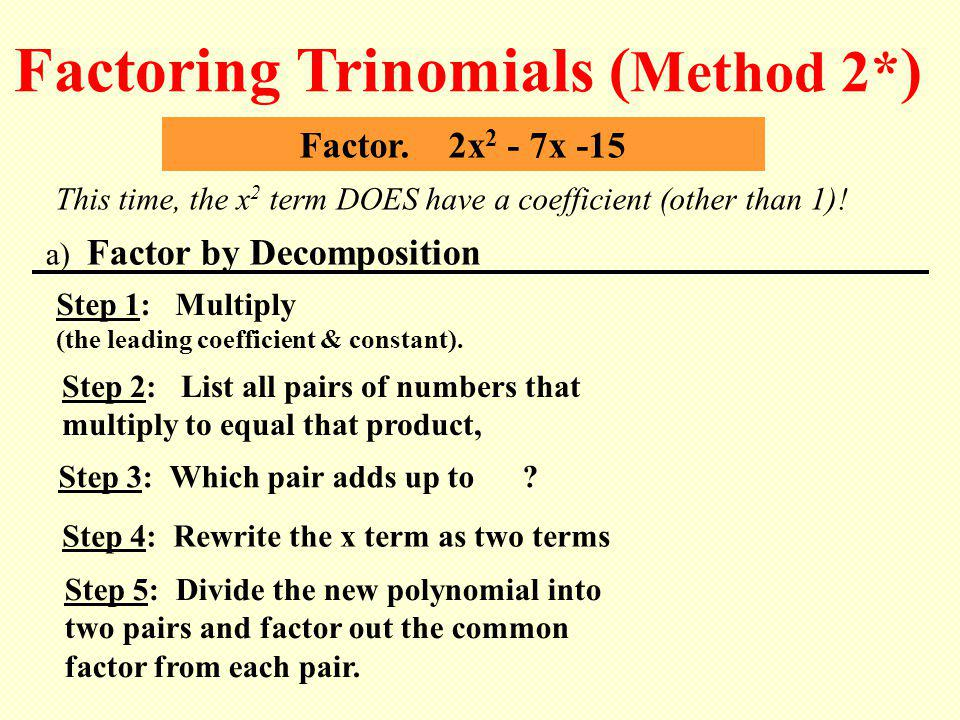 Factor. 2x 2 - 7x -15 This time, the x 2 term DOES have a coefficient (other than 1)! Factoring Trinomials ( Method 2* ) Step 2: List all pairs of num