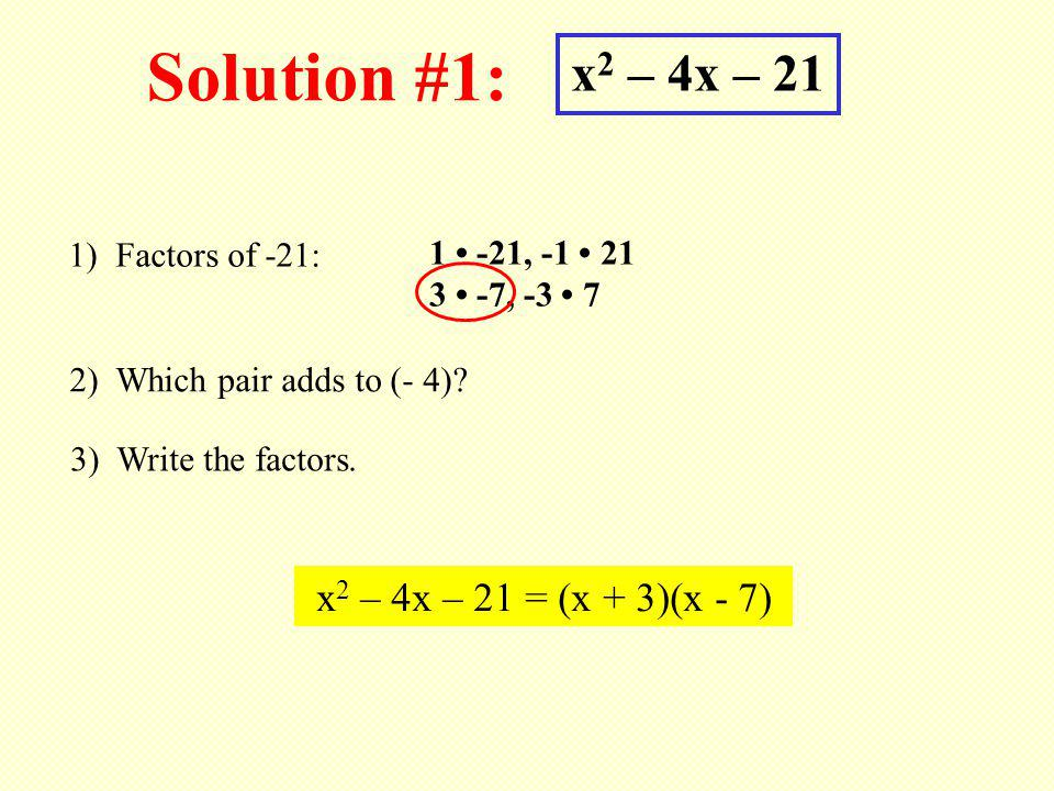 Solution #1: x 2 – 4x – 21 1) Factors of -21: 1 -21, -1 21 3 -7, -3 7 2) Which pair adds to (- 4)? 3) Write the factors. x 2 – 4x – 21 = (x + 3)(x - 7