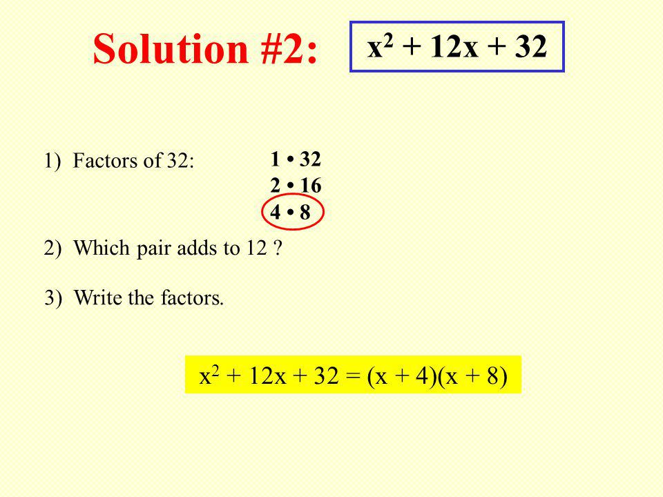 Solution #2: x 2 + 12x + 32 1) Factors of 32: 1 32 2 16 4 8 2) Which pair adds to 12 .