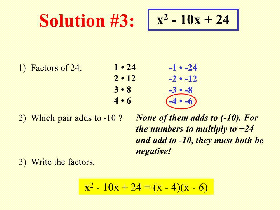 Solution #3: x 2 - 10x + 24 1) Factors of 24: 1 24 2 12 3 8 4 6 2) Which pair adds to -10 ? 3) Write the factors. x 2 - 10x + 24 = (x - 4)(x - 6) None