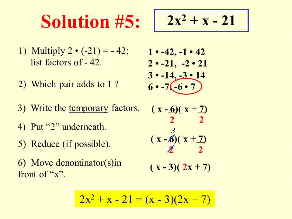 Solution #5: 2x 2 + x - 21 1) Multiply 2 (-21) = - 42; list factors of - 42. 1 -42, -1 42 2 -21, -2 21 3 -14, -3 14 6 -7, -6 7 2) Which pair adds to 1
