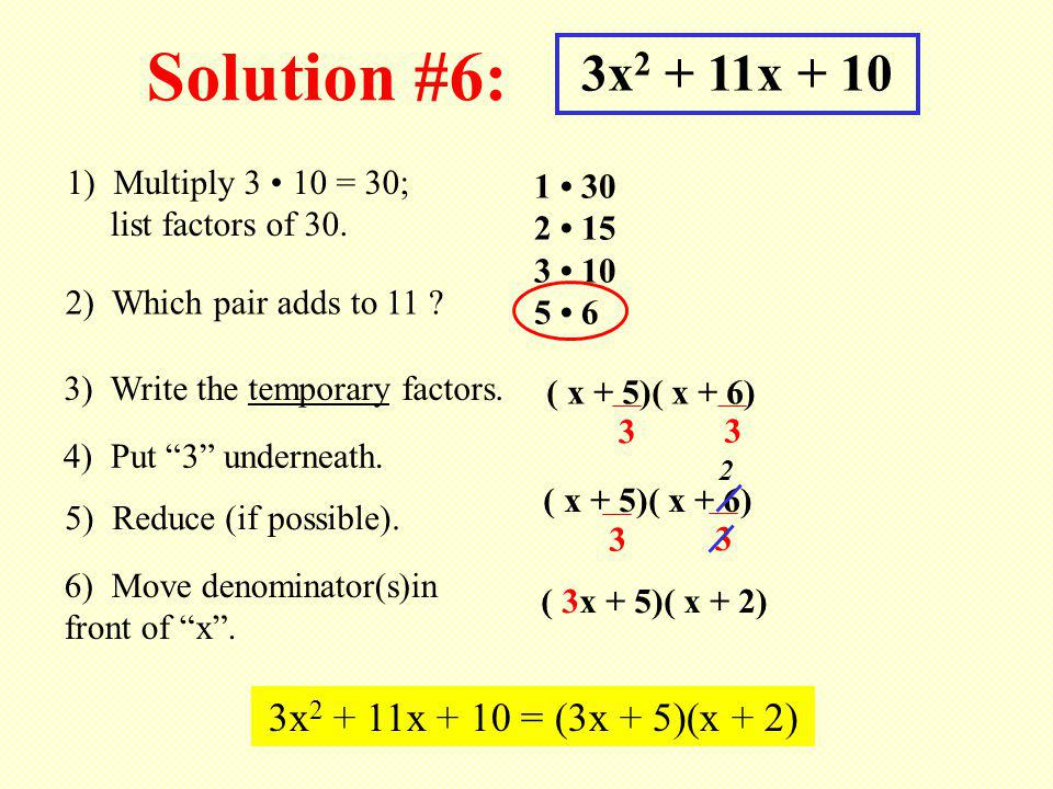 Solution #6: 3x 2 + 11x + 10 1) Multiply 3 10 = 30; list factors of 30. 1 30 2 15 3 10 5 6 2) Which pair adds to 11 ? 3) Write the temporary factors.