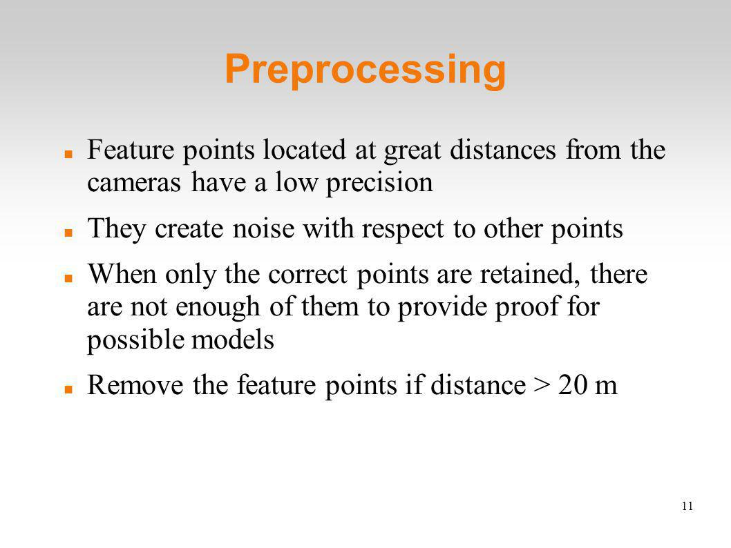 11 Preprocessing Feature points located at great distances from the cameras have a low precision They create noise with respect to other points When only the correct points are retained, there are not enough of them to provide proof for possible models Remove the feature points if distance > 20 m