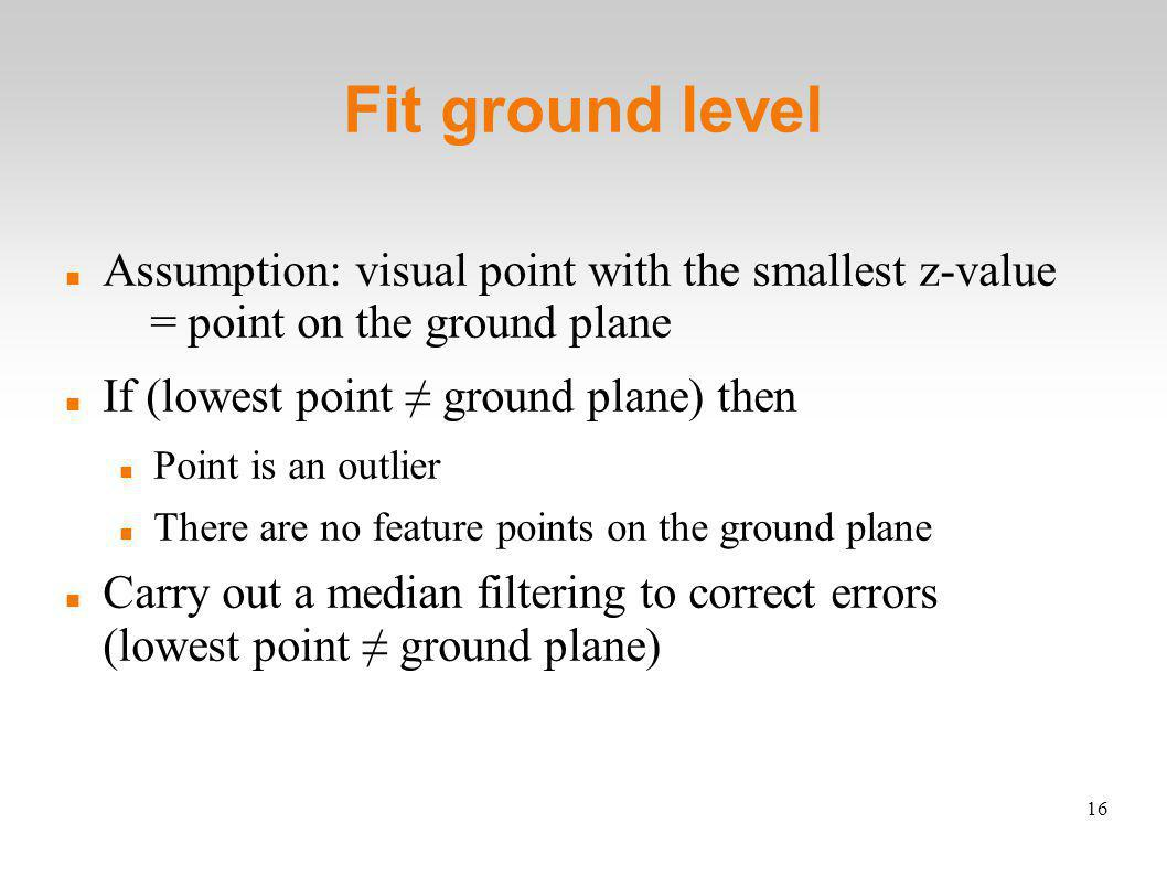 16 Fit ground level Assumption: visual point with the smallest z-value = point on the ground plane If (lowest point ground plane) then Point is an outlier There are no feature points on the ground plane Carry out a median filtering to correct errors (lowest point ground plane)