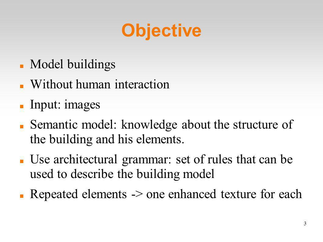 3 Objective Model buildings Without human interaction Input: images Semantic model: knowledge about the structure of the building and his elements.