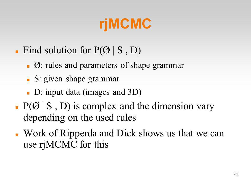 31 rjMCMC Find solution for P(Ø | S, D) Ø: rules and parameters of shape grammar S: given shape grammar D: input data (images and 3D) P(Ø | S, D) is complex and the dimension vary depending on the used rules Work of Ripperda and Dick shows us that we can use rjMCMC for this