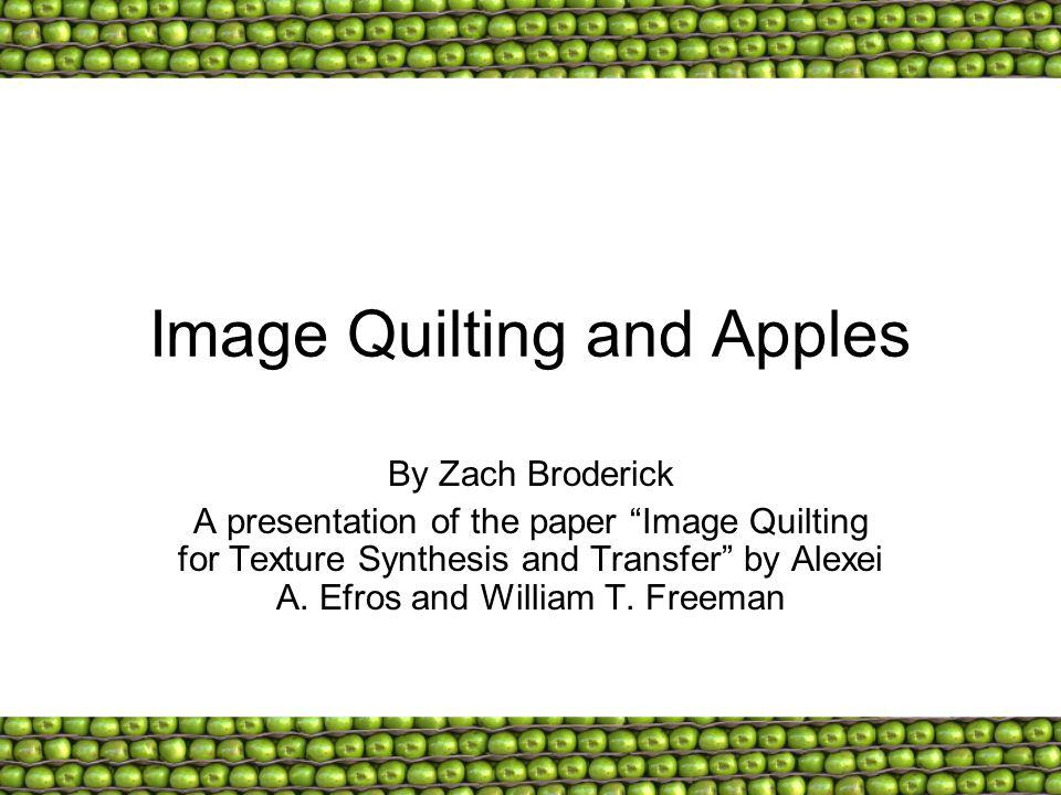 Image Quilting and Apples By Zach Broderick A presentation of the paper Image Quilting for Texture Synthesis and Transfer by Alexei A. Efros and Willi