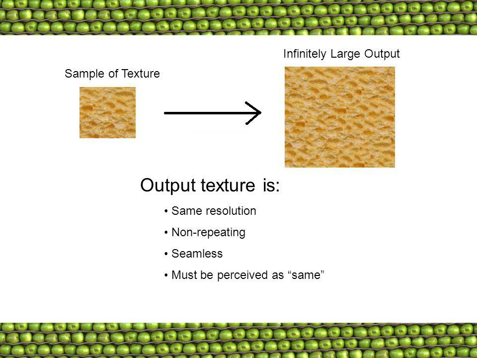 Sample of Texture Infinitely Large Output Output texture is: Same resolution Non-repeating Seamless Must be perceived as same