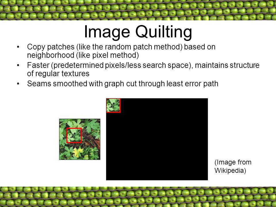 Image Quilting Copy patches (like the random patch method) based on neighborhood (like pixel method) Faster (predetermined pixels/less search space), maintains structure of regular textures Seams smoothed with graph cut through least error path (Image from Wikipedia)