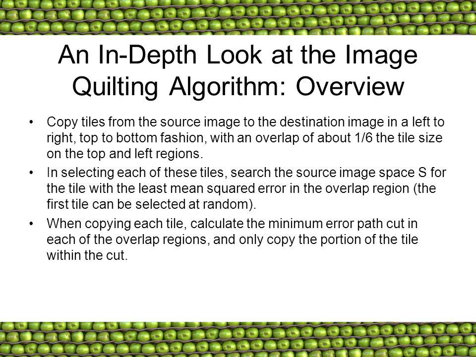 An In-Depth Look at the Image Quilting Algorithm: Overview Copy tiles from the source image to the destination image in a left to right, top to bottom fashion, with an overlap of about 1/6 the tile size on the top and left regions.