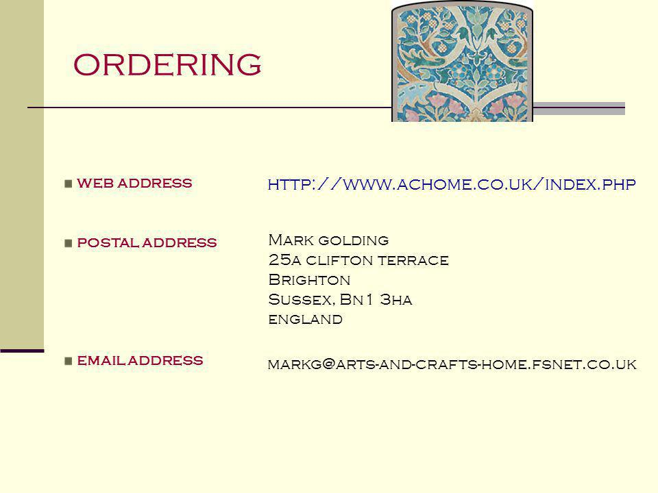 ordering http://www.achome.co.uk/index.php markg@arts-and-crafts-home.fsnet.co.uk web address postal address email address Mark golding 25a clifton te
