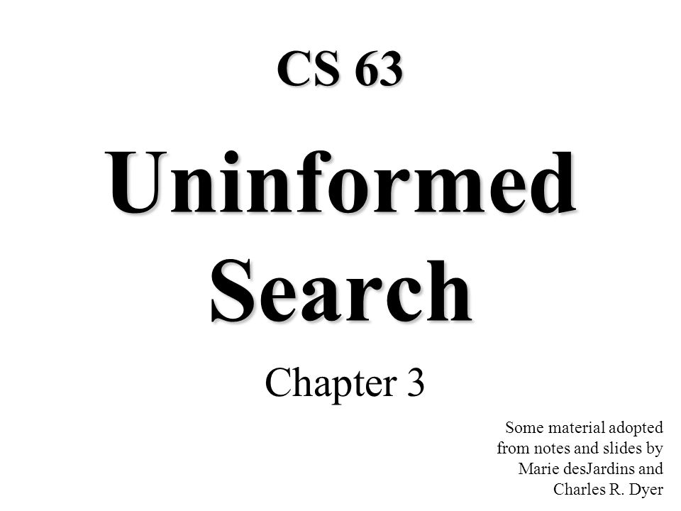 Uninformed Search Chapter 3 Some material adopted from notes and slides by Marie desJardins and Charles R.