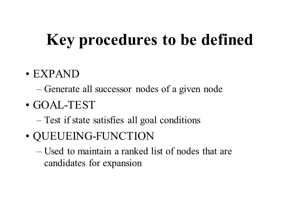 Key procedures to be defined EXPAND –Generate all successor nodes of a given node GOAL-TEST –Test if state satisfies all goal conditions QUEUEING-FUNCTION –Used to maintain a ranked list of nodes that are candidates for expansion