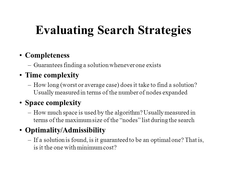 Evaluating Search Strategies Completeness –Guarantees finding a solution whenever one exists Time complexity –How long (worst or average case) does it take to find a solution.