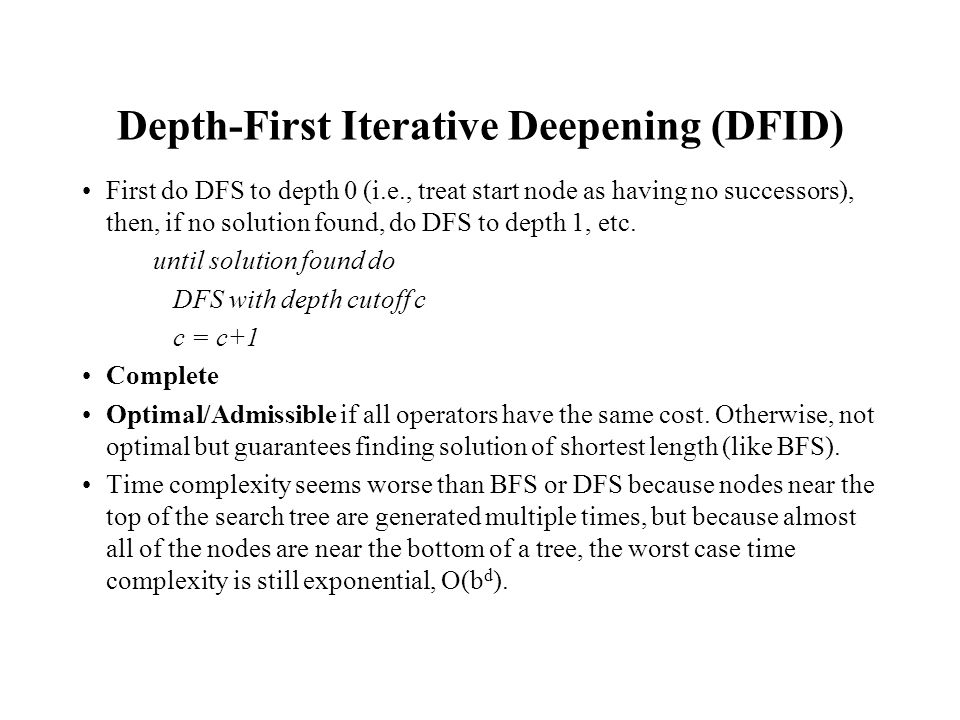 Depth-First Iterative Deepening (DFID) First do DFS to depth 0 (i.e., treat start node as having no successors), then, if no solution found, do DFS to depth 1, etc.