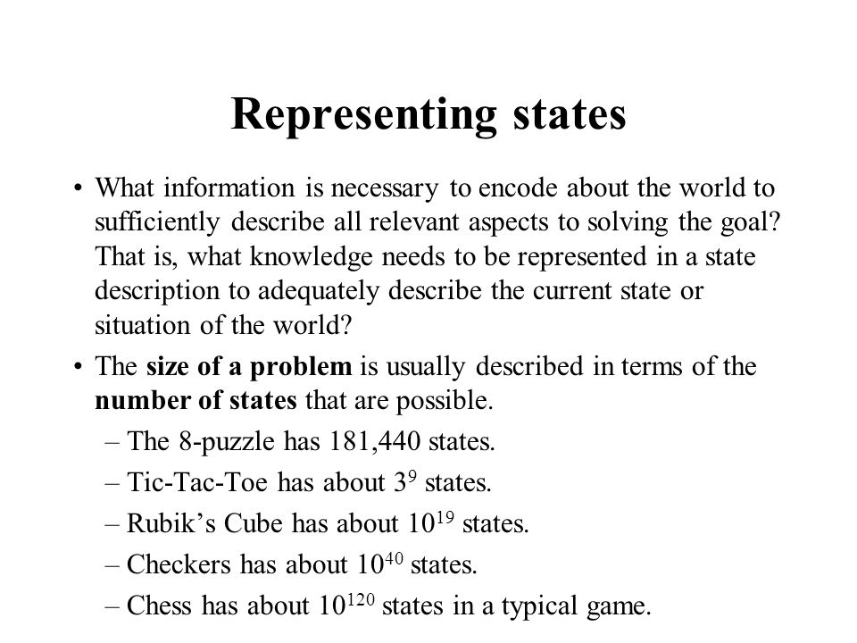Representing states What information is necessary to encode about the world to sufficiently describe all relevant aspects to solving the goal.